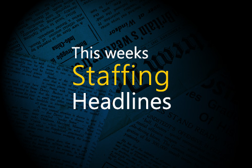 This weeks Staffing Headlines